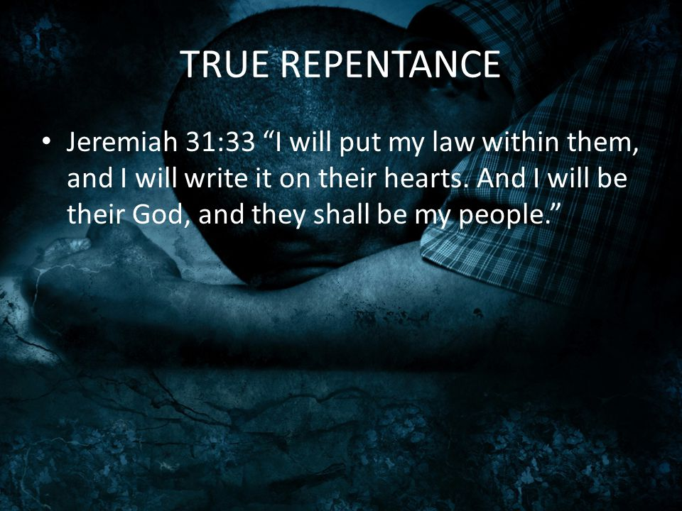 "TRUE REPENTANCE Jeremiah 31:33 ""I will put my law within them, and I will write it on their hearts. And I will be their God, and they shall be my peop"