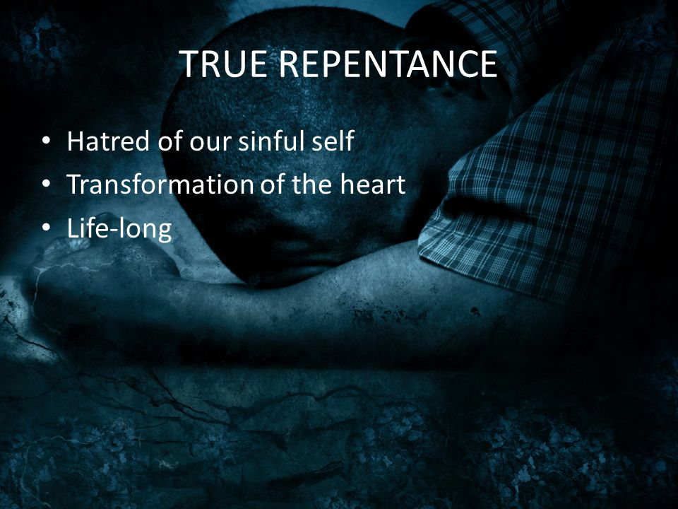 TRUE REPENTANCE Hatred of our sinful self Transformation of the heart Life-long