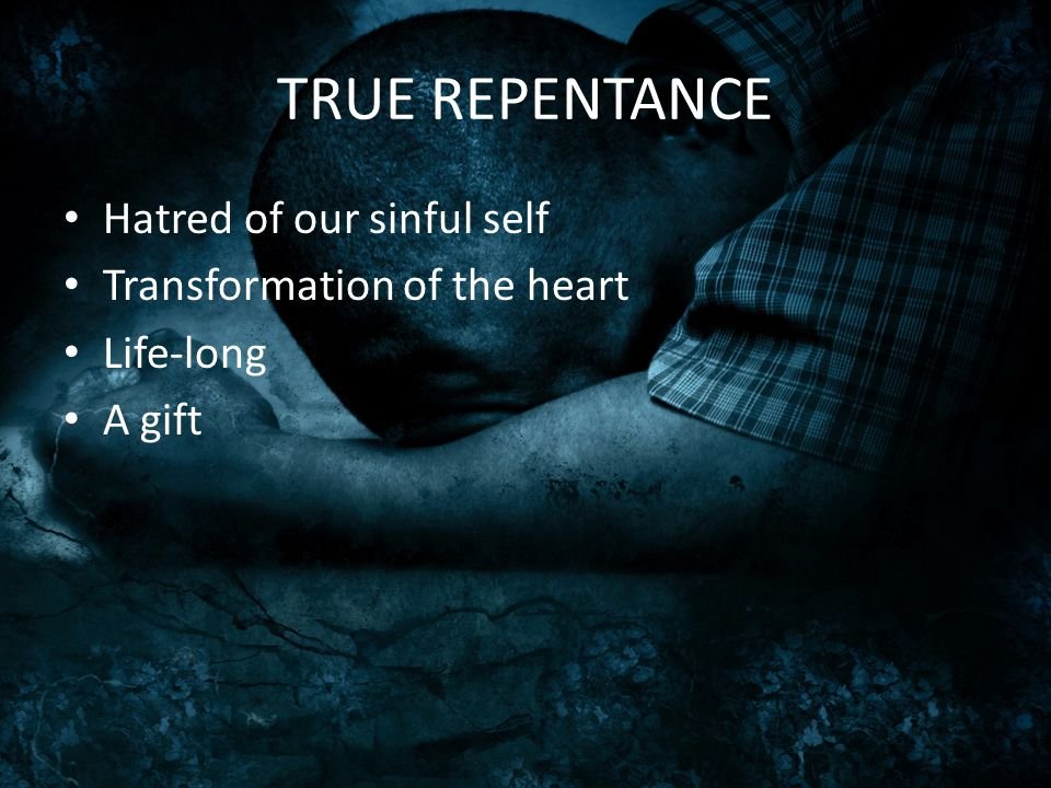 TRUE REPENTANCE Hatred of our sinful self Transformation of the heart Life-long A gift