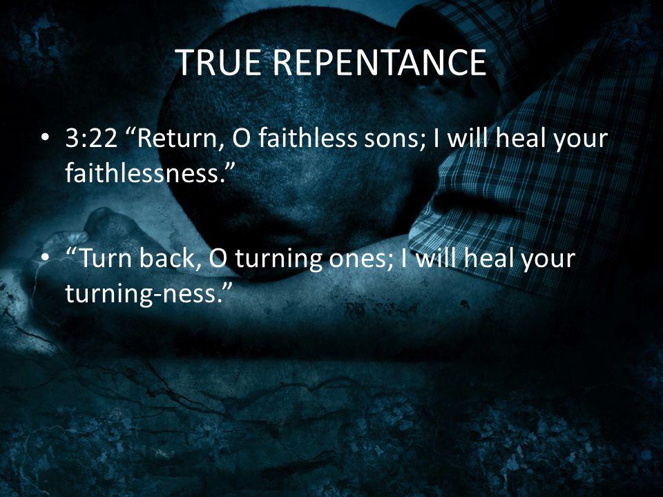 TRUE REPENTANCE 3:22 Return, O faithless sons; I will heal your faithlessness. Turn back, O turning ones; I will heal your turning-ness.