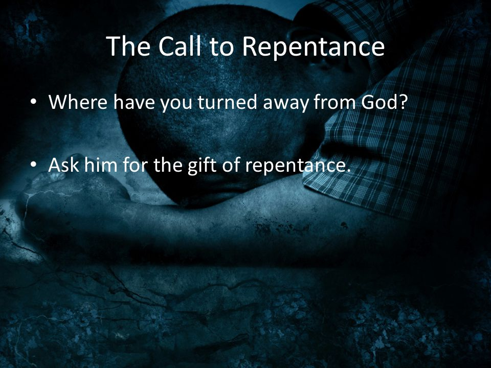 The Call to Repentance Where have you turned away from God? Ask him for the gift of repentance.