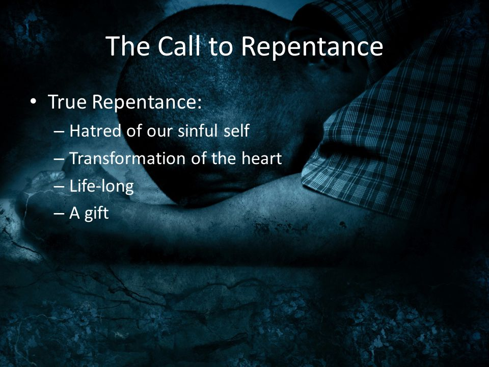 The Call to Repentance True Repentance: – Hatred of our sinful self – Transformation of the heart – Life-long – A gift