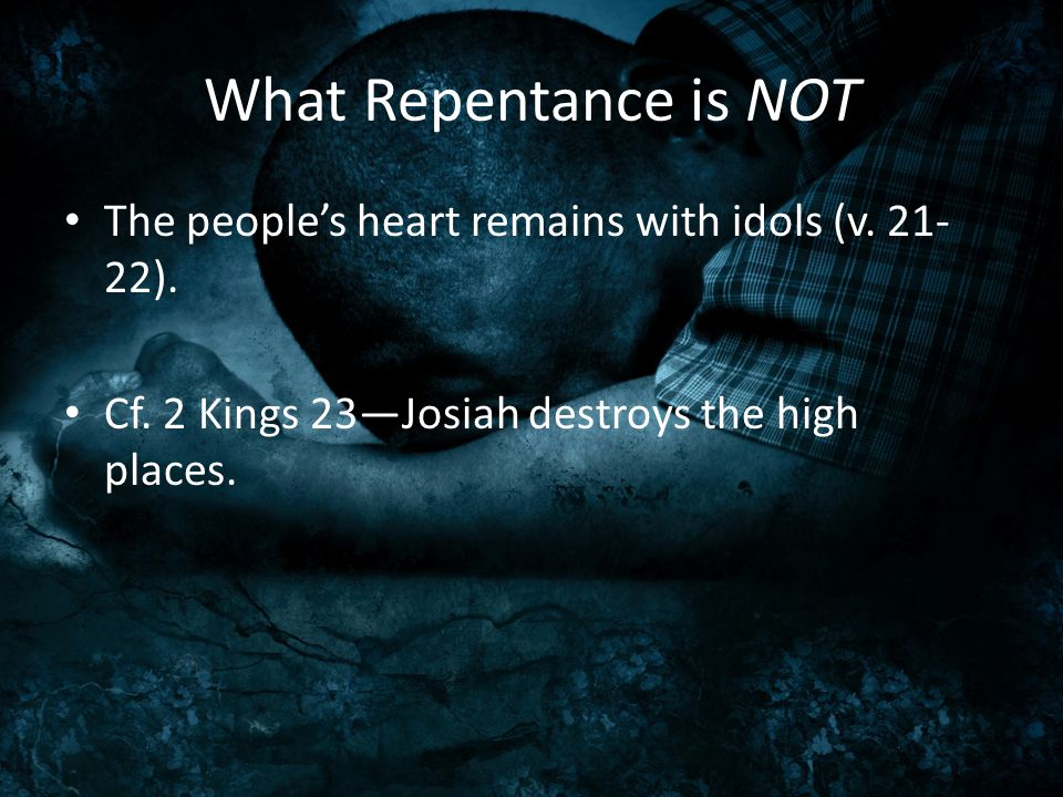 What Repentance is NOT The people's heart remains with idols (v. 21- 22). Cf. 2 Kings 23—Josiah destroys the high places.