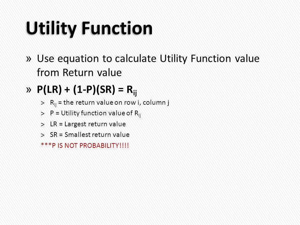 Utility Function » Use equation to calculate Utility Function value from Return value » P(LR) + (1-P)(SR) = R­ ij ˃R ij = the return value on row i, column j ˃P = Utility function value of R ij ˃LR = Largest return value ˃SR = Smallest return value ***P IS NOT PROBABILITY!!!!