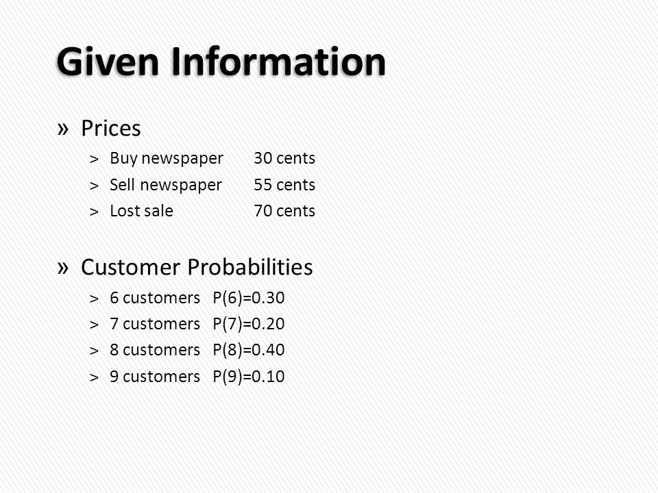 Given Information » Prices ˃Buy newspaper 30 cents ˃Sell newspaper 55 cents ˃Lost sale70 cents » Customer Probabilities ˃6 customers P(6)=0.30 ˃7 customers P(7)=0.20 ˃8 customers P(8)=0.40 ˃9 customers P(9)=0.10