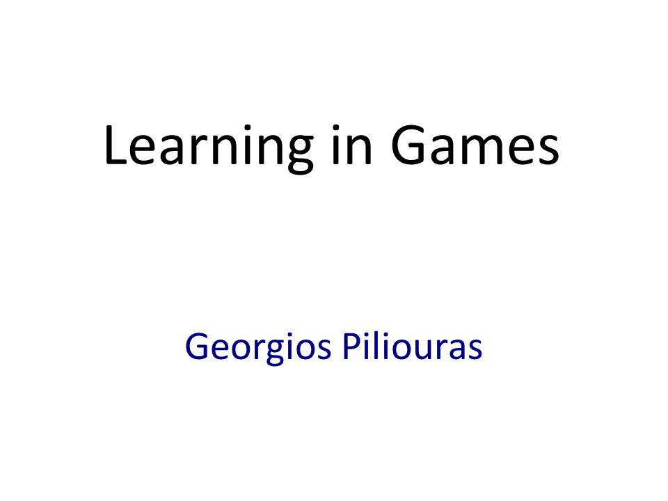 Learning in Games Georgios Piliouras