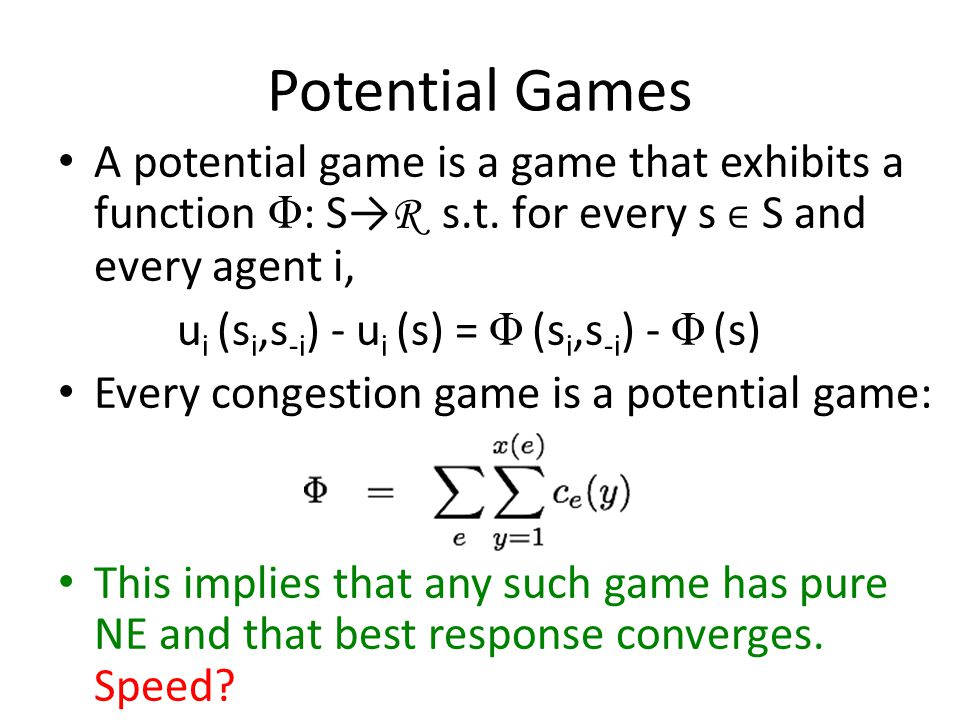 Potential Games A potential game is a game that exhibits a function Φ : S→ R s.t.