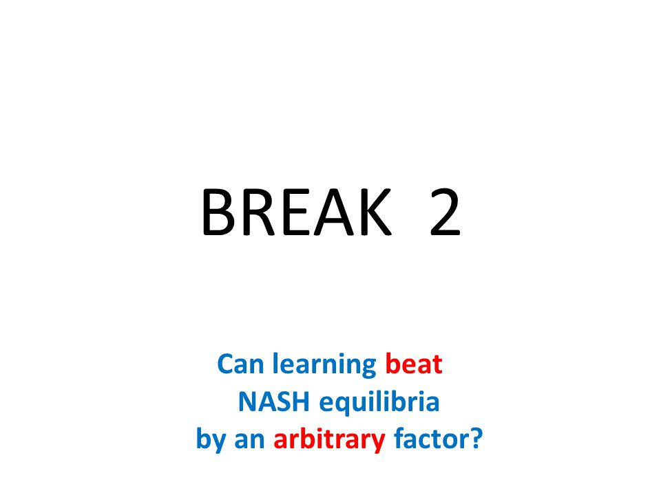 BREAK 2 Can learning beat NASH equilibria by an arbitrary factor