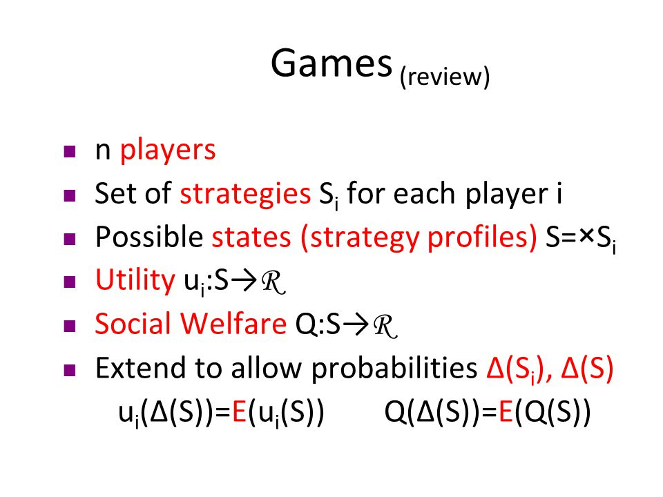 Games n players Set of strategies S i for each player i Possible states (strategy profiles) S=×S i Utility u i :S→ R Social Welfare Q:S→ R Extend to allow probabilities Δ(S i ), Δ(S) u i (Δ(S))=E(u i (S)) Q(Δ(S))=E(Q(S)) (review)
