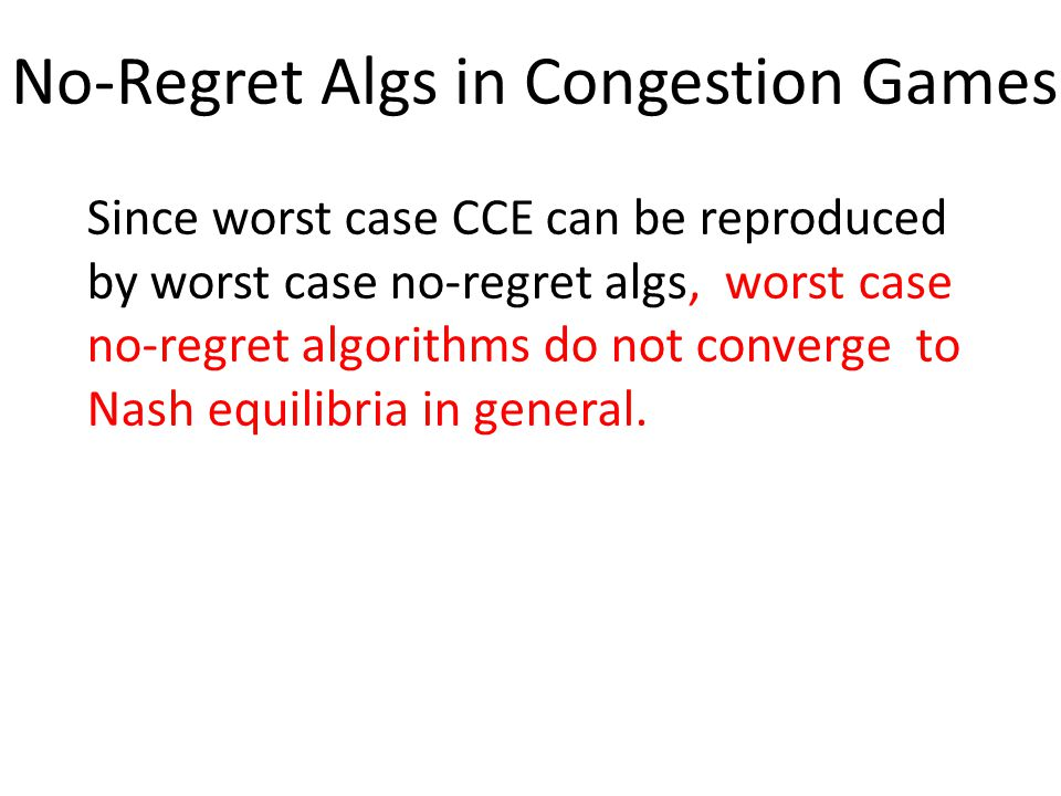 No-Regret Algs in Congestion Games Since worst case CCE can be reproduced by worst case no-regret algs, worst case no-regret algorithms do not converge to Nash equilibria in general.
