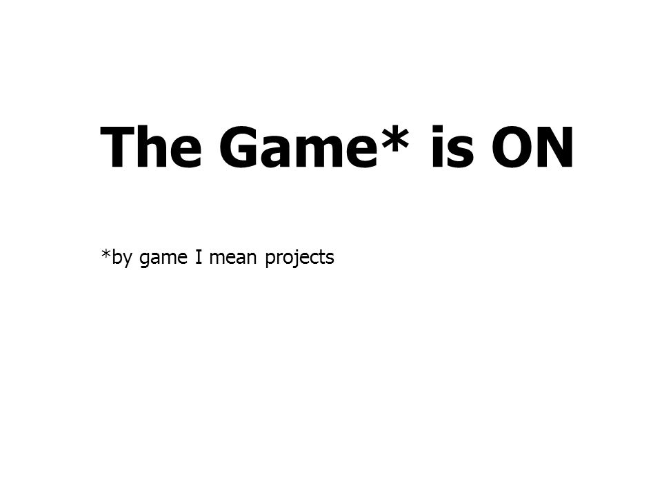 The Game* is ON *by game I mean projects