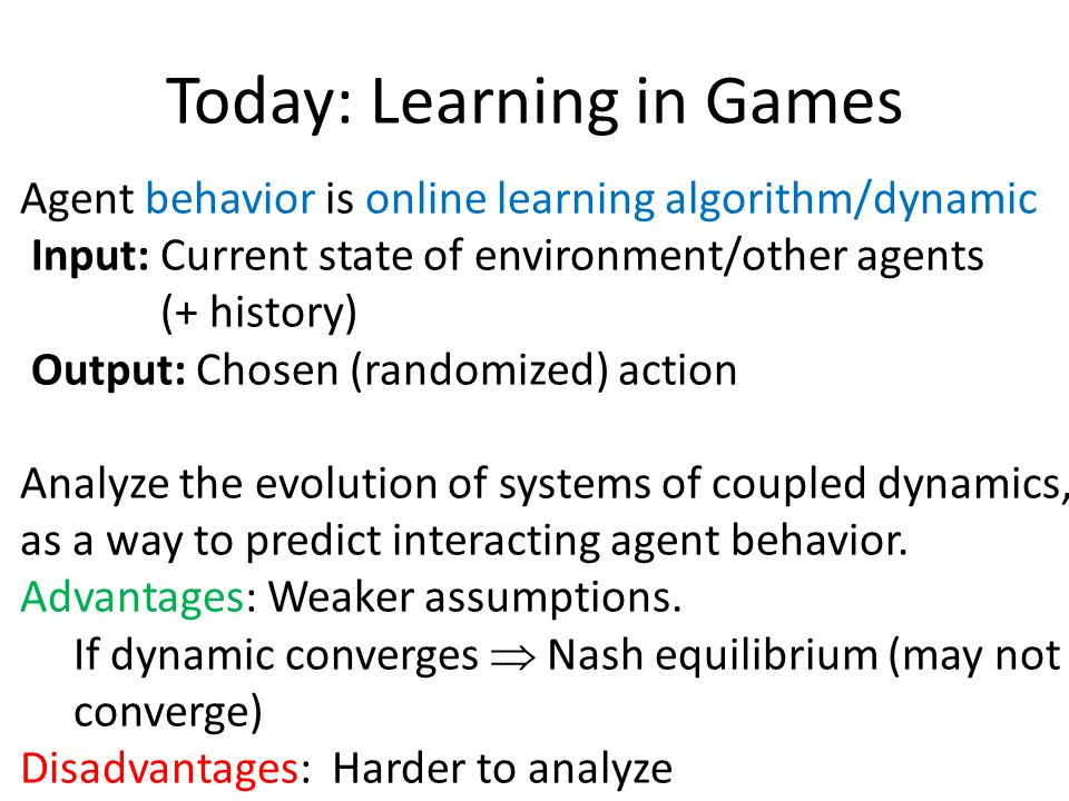 Today: Learning in Games Agent behavior is online learning algorithm/dynamic Input: Current state of environment/other agents (+ history) Output: Chosen (randomized) action Class 1: Best (Better) Response Dynamics Class 2: No-regret dynamics (e.g.