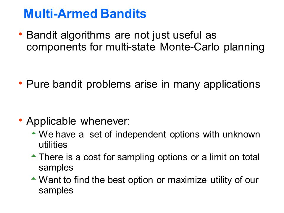 Multi-Armed Bandits  Bandit algorithms are not just useful as components for multi-state Monte-Carlo planning  Pure bandit problems arise in many ap
