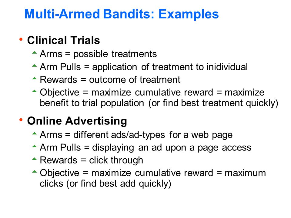 Multi-Armed Bandits: Examples  Clinical Trials  Arms = possible treatments  Arm Pulls = application of treatment to inidividual  Rewards = outcome of treatment  Objective = maximize cumulative reward = maximize benefit to trial population (or find best treatment quickly)  Online Advertising  Arms = different ads/ad-types for a web page  Arm Pulls = displaying an ad upon a page access  Rewards = click through  Objective = maximize cumulative reward = maximum clicks (or find best add quickly)