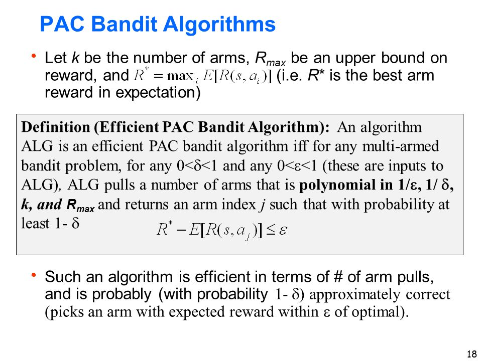18 PAC Bandit Algorithms  Let k be the number of arms, R max be an upper bound on reward, and (i.e. R* is the best arm reward in expectation)  Such