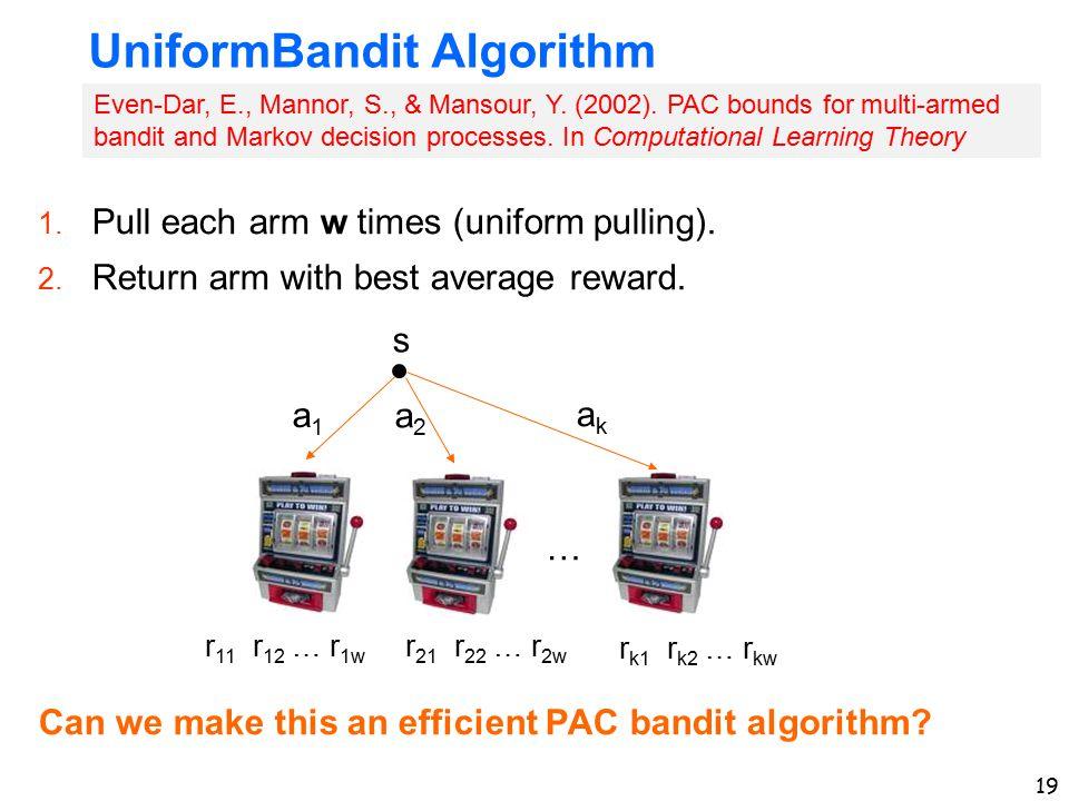 19 UniformBandit Algorithm 1. Pull each arm w times (uniform pulling). 2. Return arm with best average reward. Can we make this an efficient PAC bandi