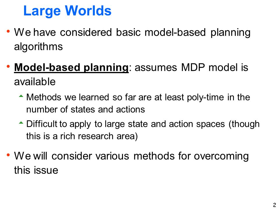 2 Large Worlds  We have considered basic model-based planning algorithms  Model-based planning: assumes MDP model is available  Methods we learned