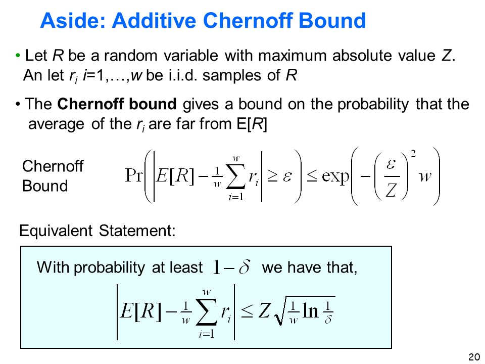 20 Aside: Additive Chernoff Bound Let R be a random variable with maximum absolute value Z. An let r i i=1,…,w be i.i.d. samples of R The Chernoff bou