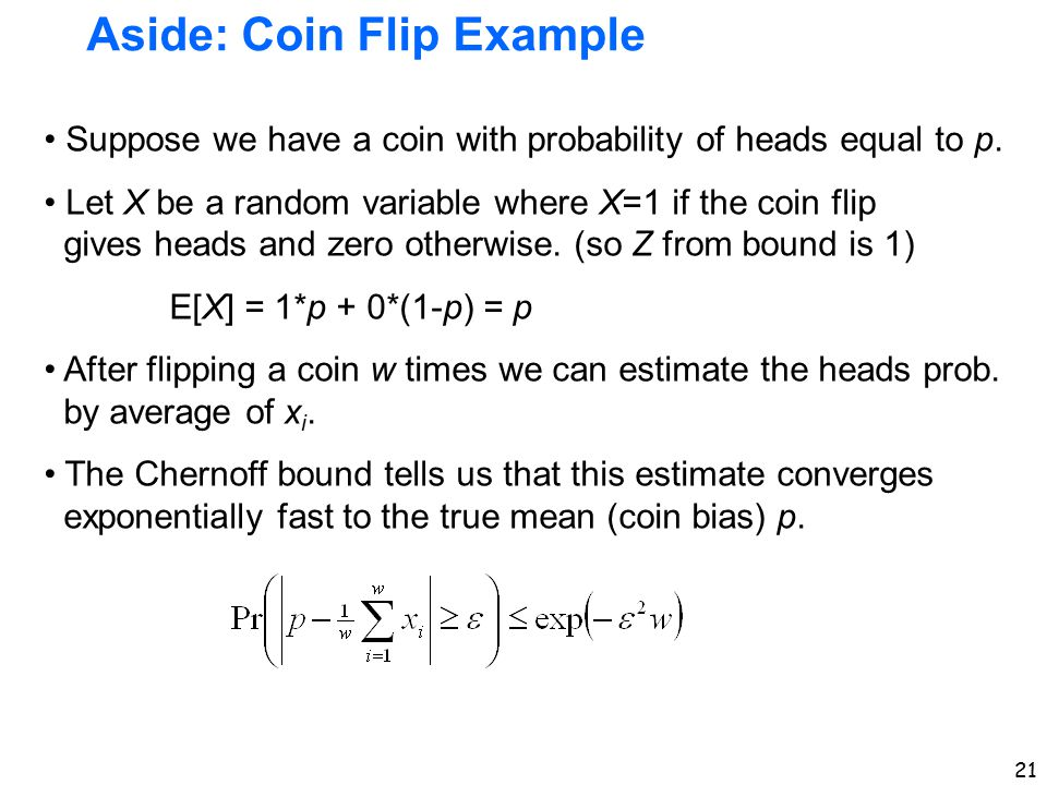 21 Aside: Coin Flip Example Suppose we have a coin with probability of heads equal to p. Let X be a random variable where X=1 if the coin flip gives h