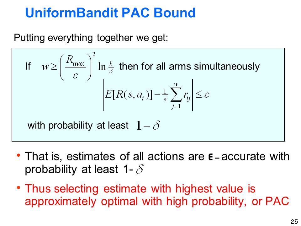 25 UniformBandit PAC Bound If then for all arms simultaneously with probability at least Putting everything together we get:  That is, estimates of all actions are ε – accurate with probability at least 1-  Thus selecting estimate with highest value is approximately optimal with high probability, or PAC