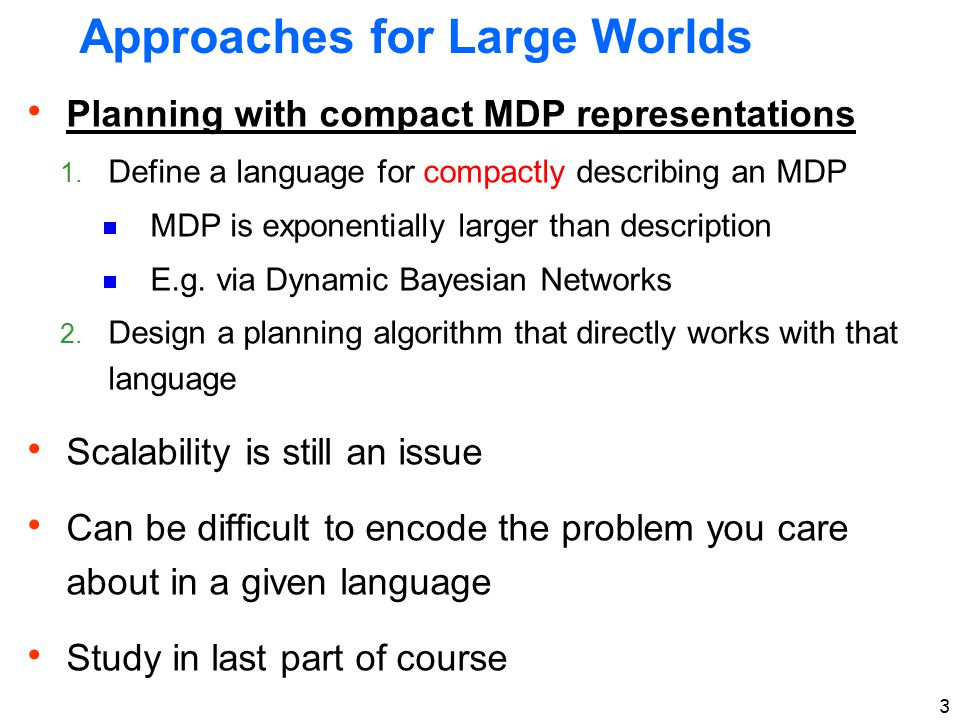 3 Approaches for Large Worlds  Planning with compact MDP representations 1.