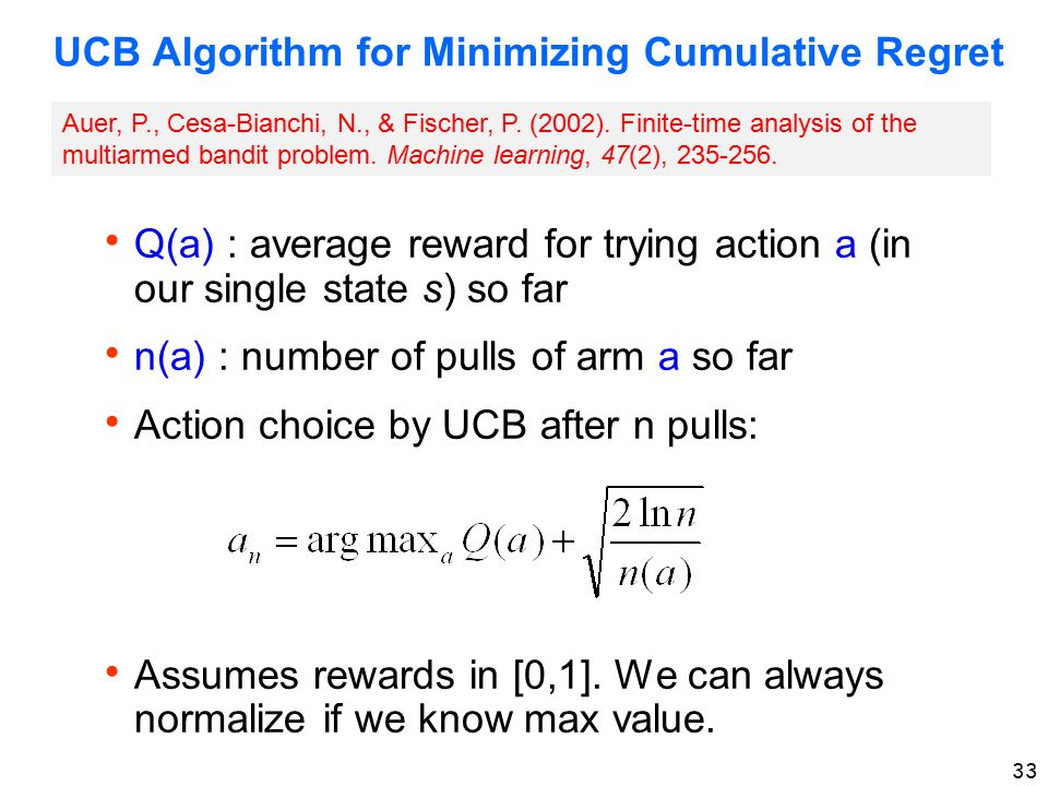 33 UCB Algorithm for Minimizing Cumulative Regret  Q(a) : average reward for trying action a (in our single state s) so far  n(a) : number of pulls of arm a so far  Action choice by UCB after n pulls:  Assumes rewards in [0,1].