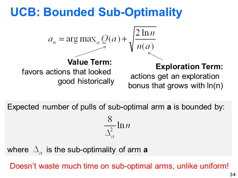 34 UCB: Bounded Sub-Optimality Value Term: favors actions that looked good historically Exploration Term: actions get an exploration bonus that grows