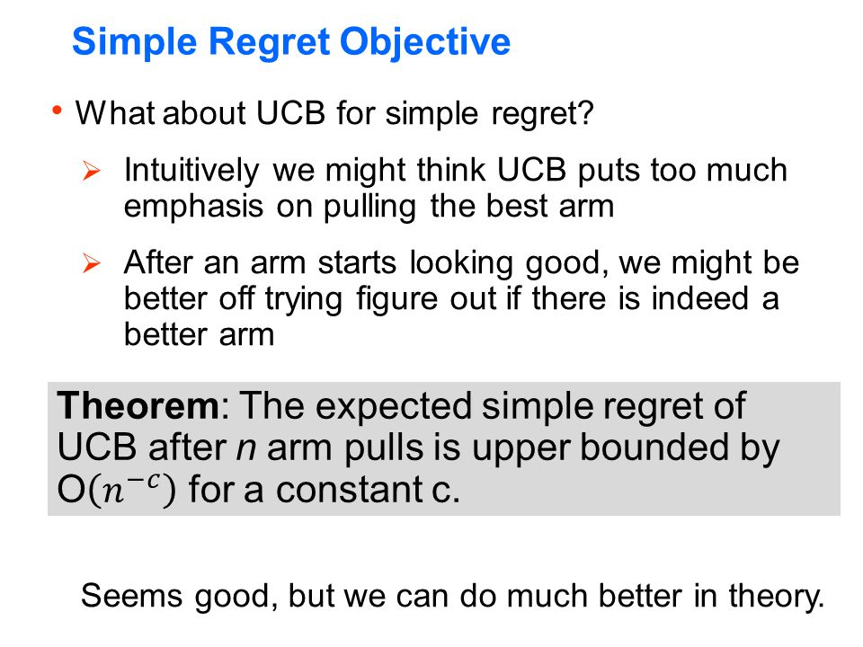  What about UCB for simple regret?  Intuitively we might think UCB puts too much emphasis on pulling the best arm  After an arm starts looking good