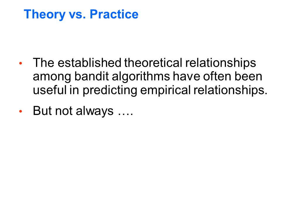 Theory vs. Practice The established theoretical relationships among bandit algorithms have often been useful in predicting empirical relationships. Bu