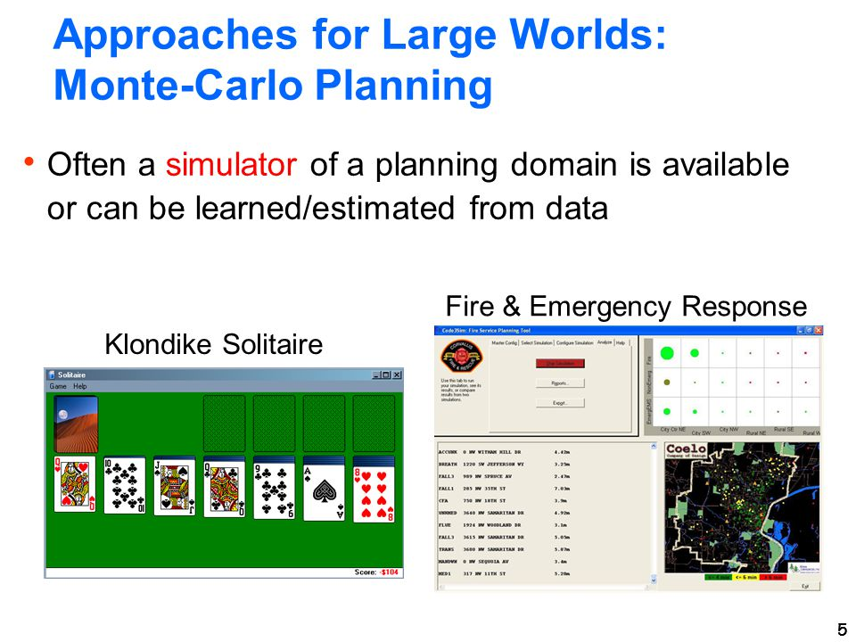 5 Approaches for Large Worlds: Monte-Carlo Planning  Often a simulator of a planning domain is available or can be learned/estimated from data 5 Klondike Solitaire Fire & Emergency Response