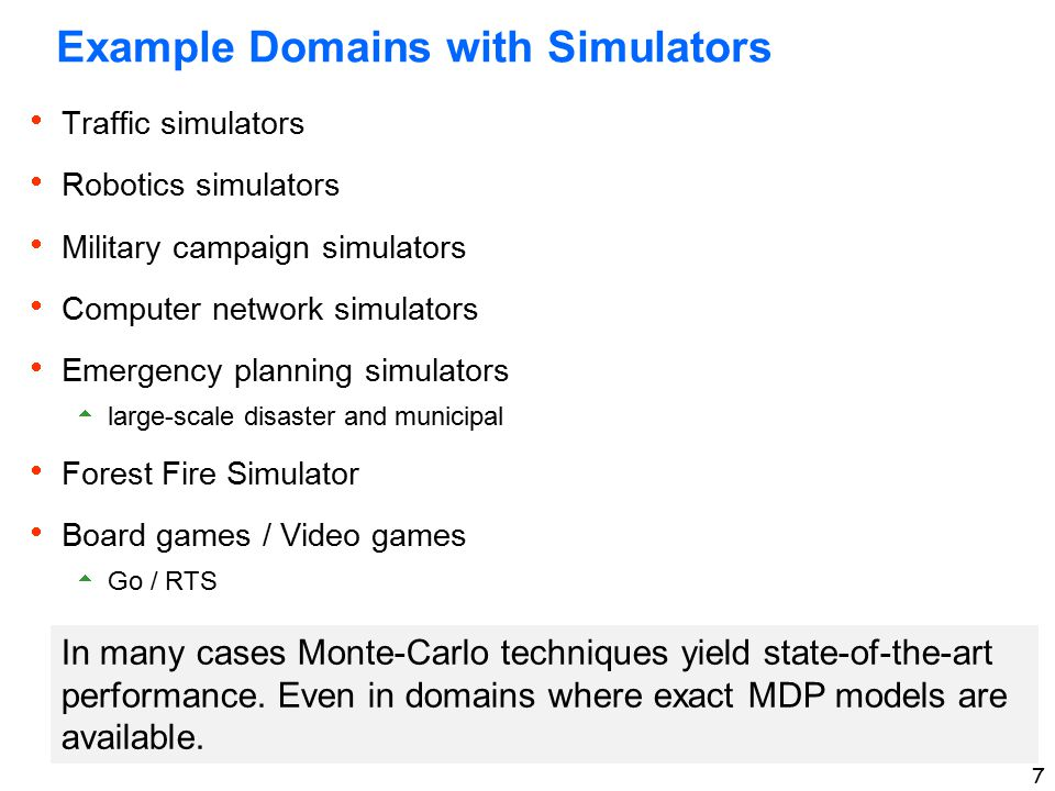 7 Example Domains with Simulators  Traffic simulators  Robotics simulators  Military campaign simulators  Computer network simulators  Emergency planning simulators  large-scale disaster and municipal  Forest Fire Simulator  Board games / Video games  Go / RTS In many cases Monte-Carlo techniques yield state-of-the-art performance.