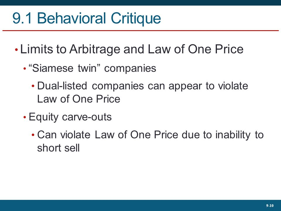 9-10 9.1 Behavioral Critique Limits to Arbitrage and Law of One Price Siamese twin companies Dual-listed companies can appear to violate Law of One Price Equity carve-outs Can violate Law of One Price due to inability to short sell