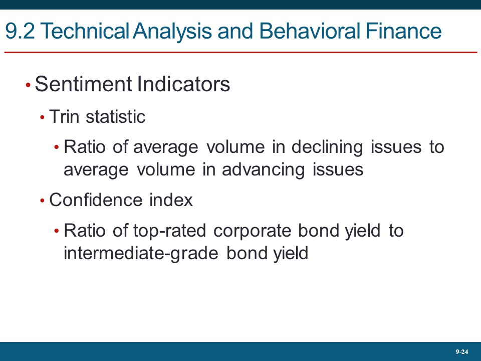 9-24 9.2 Technical Analysis and Behavioral Finance Sentiment Indicators Trin statistic Ratio of average volume in declining issues to average volume in advancing issues Confidence index Ratio of top-rated corporate bond yield to intermediate-grade bond yield