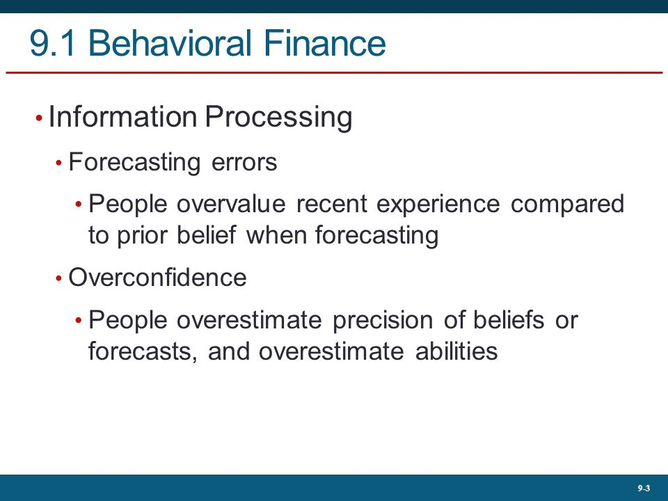 9-3 9.1 Behavioral Finance Information Processing Forecasting errors People overvalue recent experience compared to prior belief when forecasting Overconfidence People overestimate precision of beliefs or forecasts, and overestimate abilities