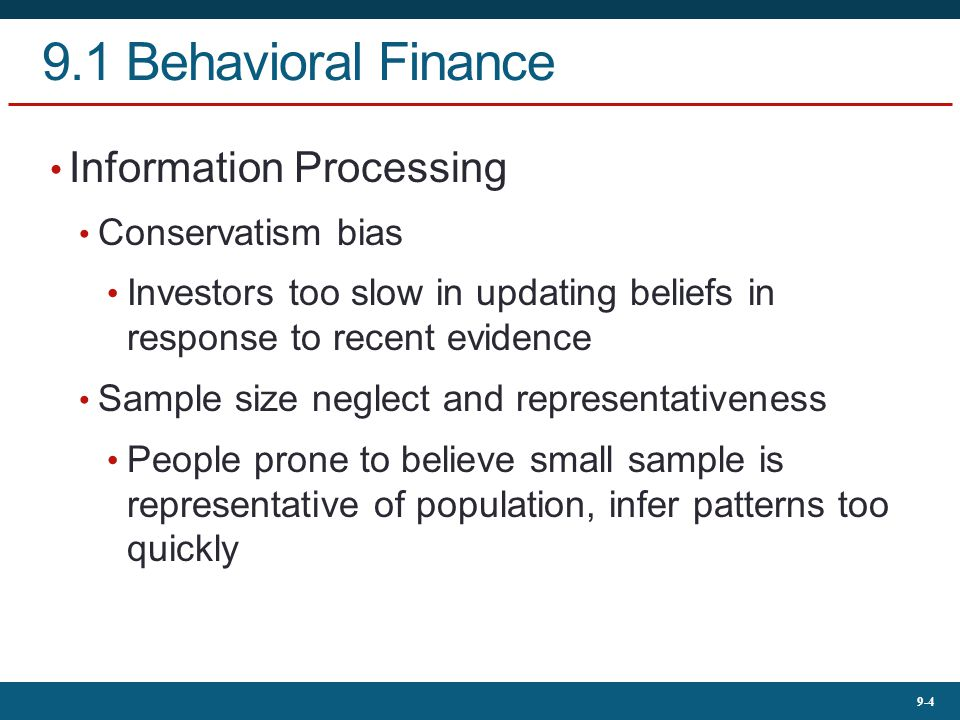9-4 9.1 Behavioral Finance Information Processing Conservatism bias Investors too slow in updating beliefs in response to recent evidence Sample size neglect and representativeness People prone to believe small sample is representative of population, infer patterns too quickly