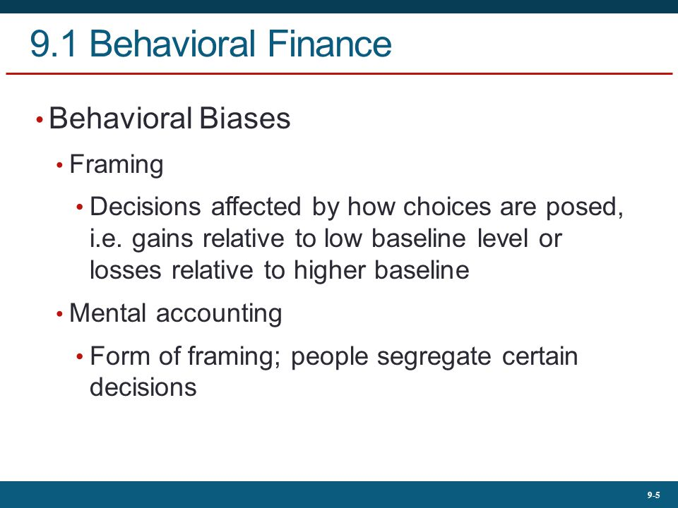 9-5 9.1 Behavioral Finance Behavioral Biases Framing Decisions affected by how choices are posed, i.e.