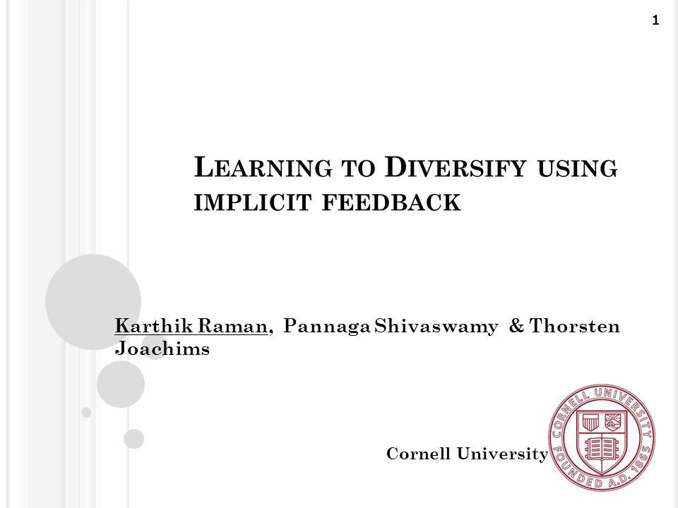 L EARNING TO D IVERSIFY USING IMPLICIT FEEDBACK Karthik Raman, Pannaga Shivaswamy & Thorsten Joachims Cornell University 1