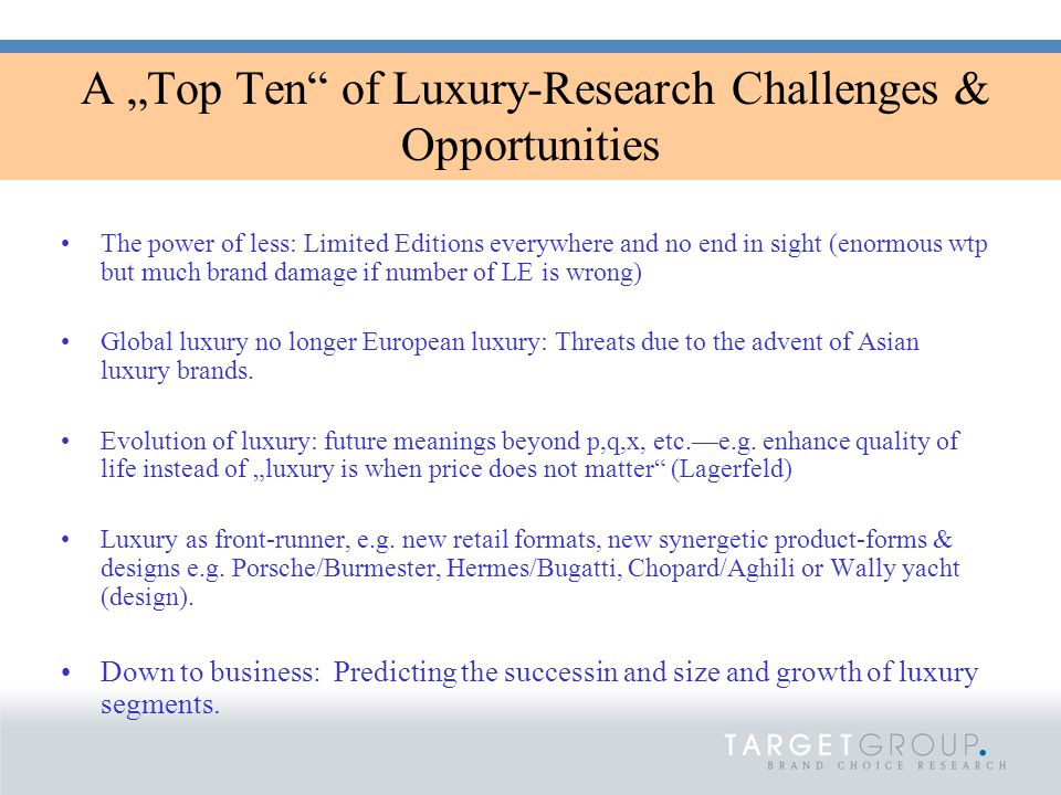 "A ""Top Ten of Luxury-Research Challenges & Opportunities The power of less: Limited Editions everywhere and no end in sight (enormous wtp but much brand damage if number of LE is wrong) Global luxury no longer European luxury: Threats due to the advent of Asian luxury brands."