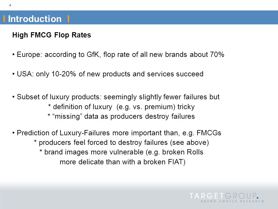 High FMCG Flop Rates Europe: according to GfK, flop rate of all new brands about 70% USA: only 10-20% of new products and services succeed Subset of luxury products: seemingly slightly fewer failures but * definition of luxury (e.g.