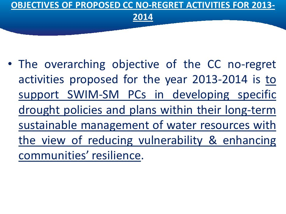 OBJECTIVES OF PROPOSED CC NO-REGRET ACTIVITIES FOR 2013- 2014 The overarching objective of the CC no-regret activities proposed for the year 2013-2014 is to support SWIM-SM PCs in developing specific drought policies and plans within their long-term sustainable management of water resources with the view of reducing vulnerability & enhancing communities' resilience.