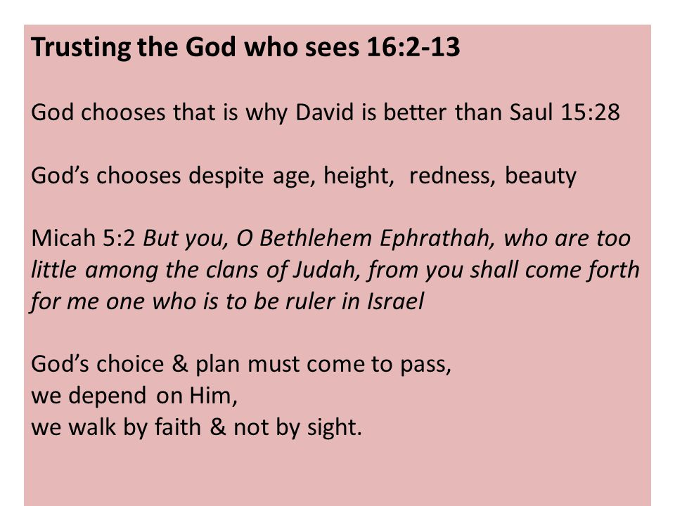 Trusting the God who sees 16:2-13 God chooses that is why David is better than Saul 15:28 God's chooses despite age, height, redness, beauty Micah 5:2 But you, O Bethlehem Ephrathah, who are too little among the clans of Judah, from you shall come forth for me one who is to be ruler in Israel God's choice & plan must come to pass, we depend on Him, we walk by faith & not by sight.