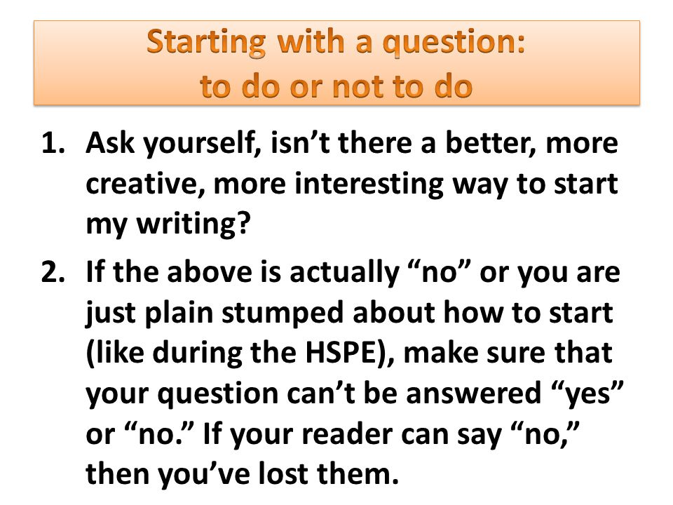 1.Ask yourself, isn't there a better, more creative, more interesting way to start my writing.