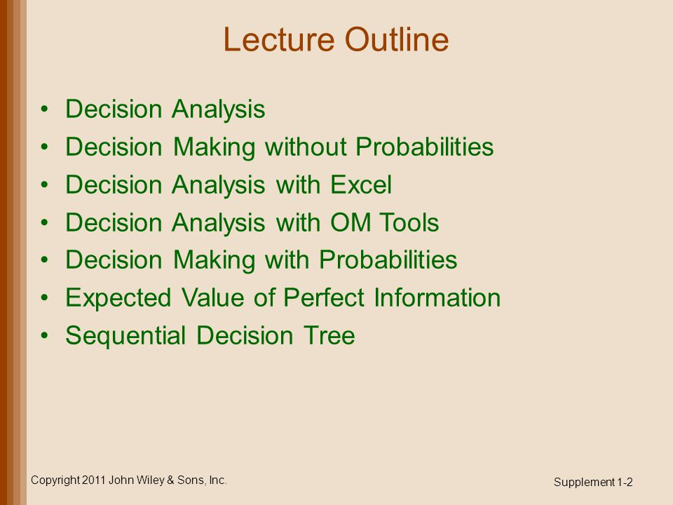 Lecture Outline Decision Analysis Decision Making without Probabilities Decision Analysis with Excel Decision Analysis with OM Tools Decision Making with Probabilities Expected Value of Perfect Information Sequential Decision Tree Copyright 2011 John Wiley & Sons, Inc.