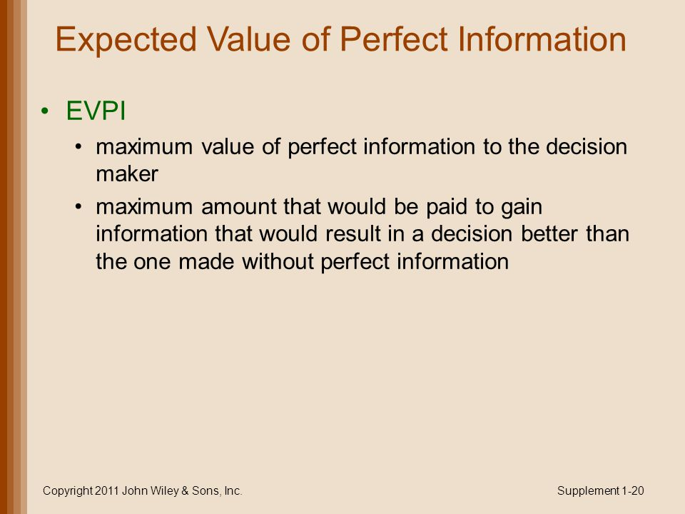 Expected Value of Perfect Information EVPI maximum value of perfect information to the decision maker maximum amount that would be paid to gain information that would result in a decision better than the one made without perfect information Copyright 2011 John Wiley & Sons, Inc.Supplement 1-20