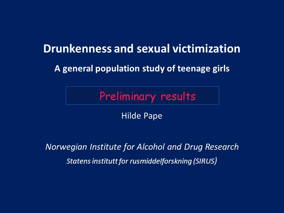 Drunkenness and sexual victimization A general population study of teenage girls Hilde Pape Norwegian Institute for Alcohol and Drug Research Statens institutt for rusmiddelforskning (SIRUS ) Preliminary results