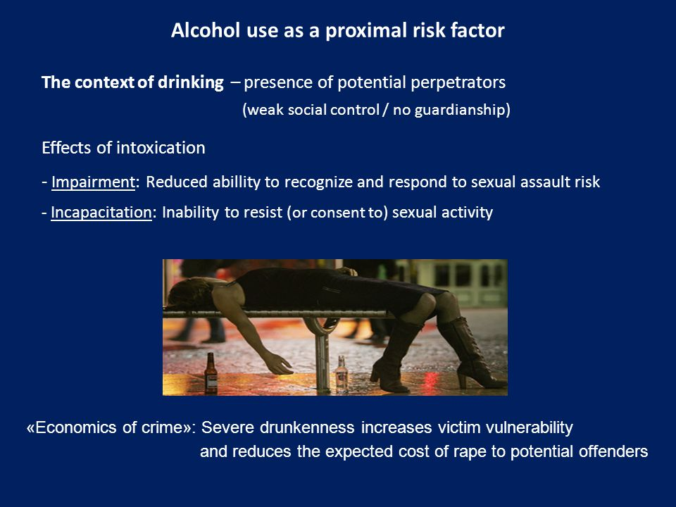 Alcohol use as a proximal risk factor The context of drinking – presence of potential perpetrators (weak social control / no guardianship) Effects of intoxication - Impairment: Reduced abillity to recognize and respond to sexual assault risk - Incapacitation: Inability to resist ( or consent to ) sexual activity «Economics of crime»: Severe drunkenness increases victim vulnerability and reduces the expected cost of rape to potential offenders