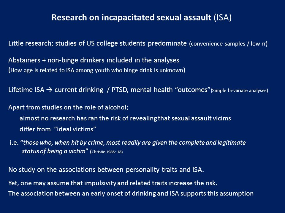Research on incapacitated sexual assault (ISA) Little research; studies of US college students predominate (convenience samples / low rr) Abstainers + non-binge drinkers included in the analyses ( How age is related to ISA among youth who binge drink is unknown ) Lifetime ISA → current drinking / PTSD, mental health outcomes (Simple bi-variate analyses) Apart from studies on the role of alcohol; almost no research has ran the risk of revealing that sexual assault vicims differ from ideal victims i.e.