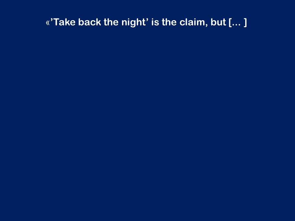 « 'Take back the night' is the claim, but [... ]
