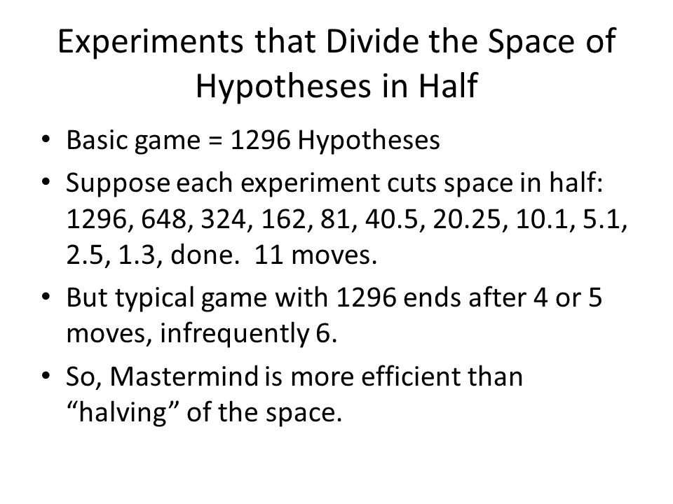 Experiments that Divide the Space of Hypotheses in Half Basic game = 1296 Hypotheses Suppose each experiment cuts space in half: 1296, 648, 324, 162,