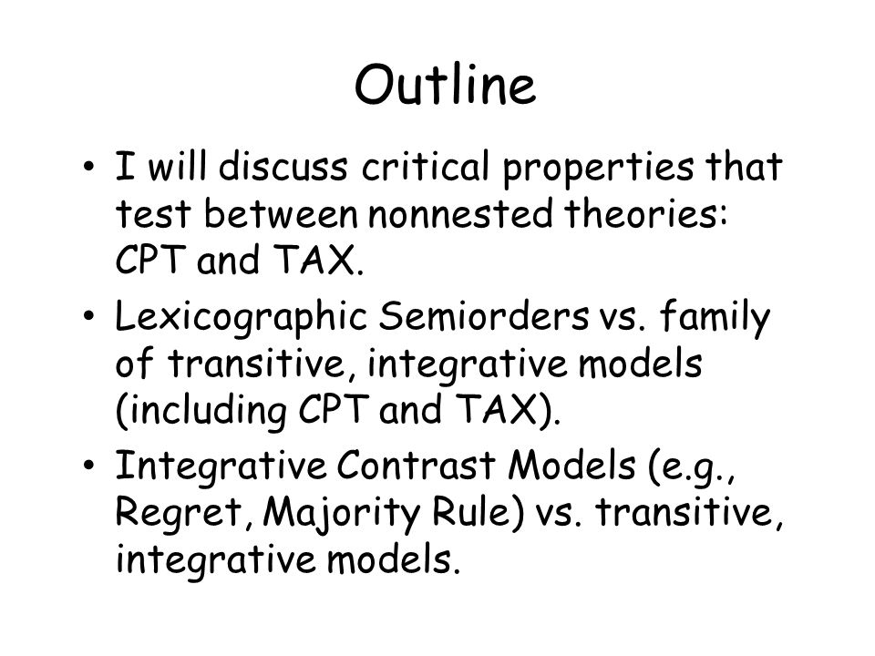 Outline I will discuss critical properties that test between nonnested theories: CPT and TAX. Lexicographic Semiorders vs. family of transitive, integ
